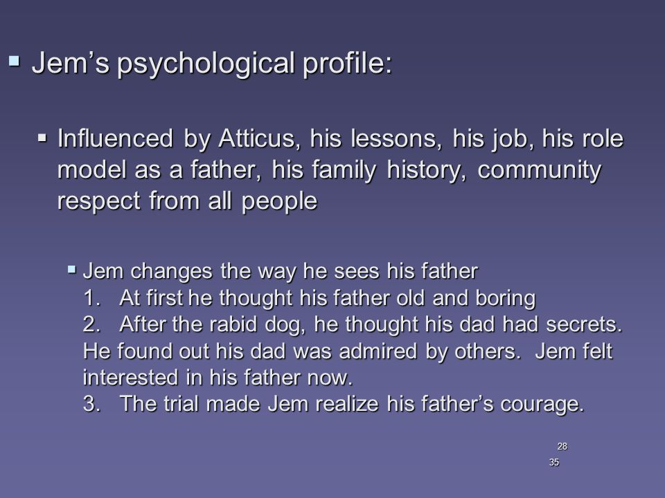 35  Jem's psychological profile:  Influenced by Atticus, his lessons, his job, his role model as a father, his family history, community respect from all people  Jem changes the way he sees his father 1.