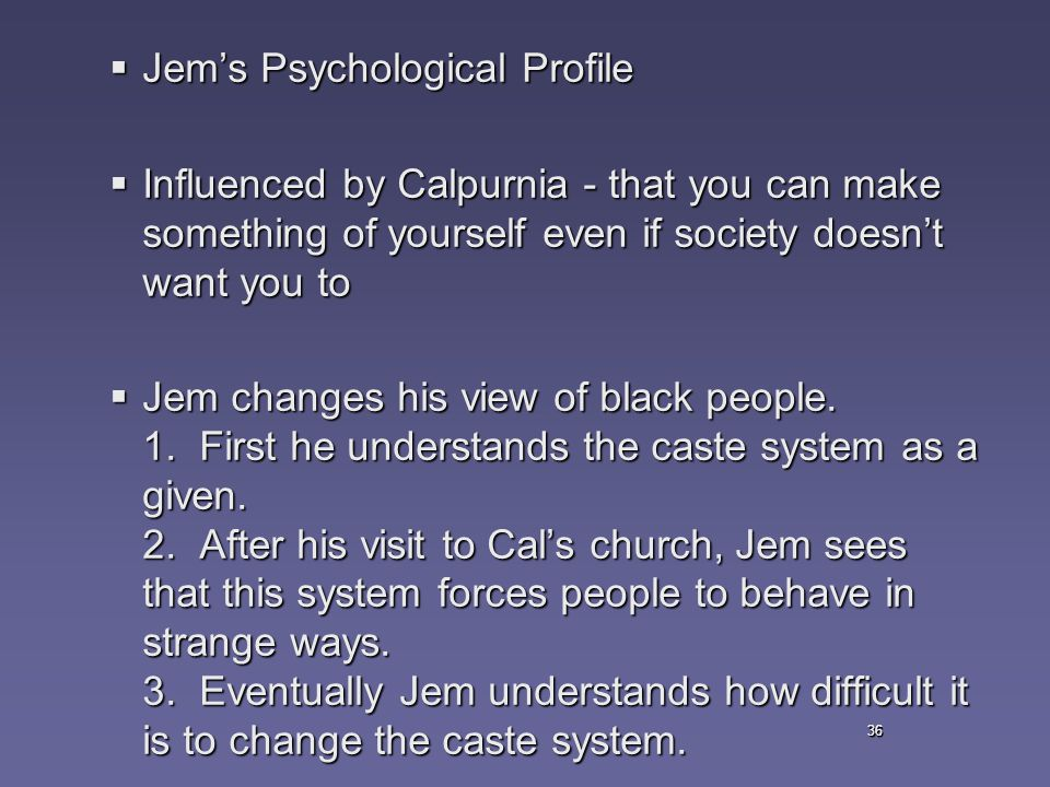 36  Jem's Psychological Profile  Influenced by Calpurnia - that you can make something of yourself even if society doesn't want you to  Jem changes his view of black people.