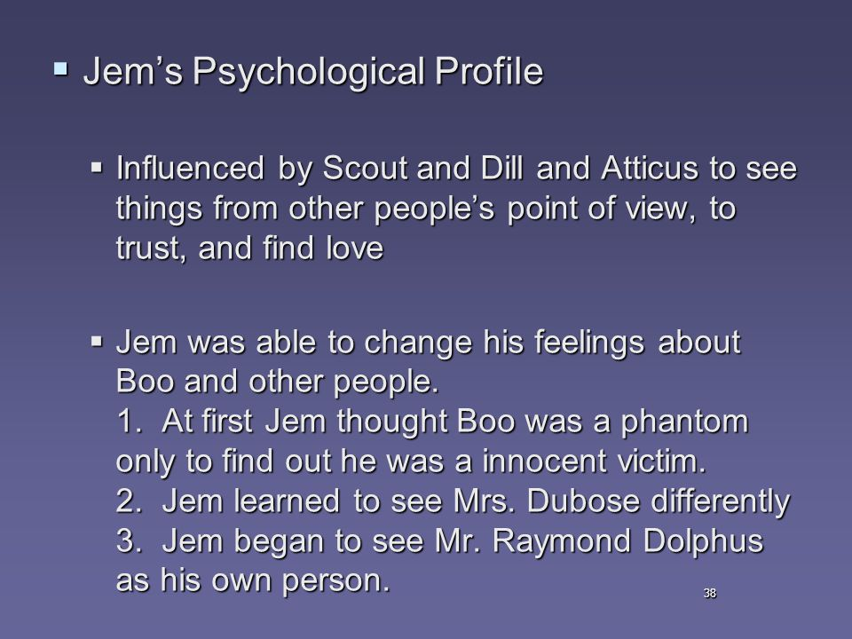 38  Jem's Psychological Profile  Influenced by Scout and Dill and Atticus to see things from other people's point of view, to trust, and find love  Jem was able to change his feelings about Boo and other people.
