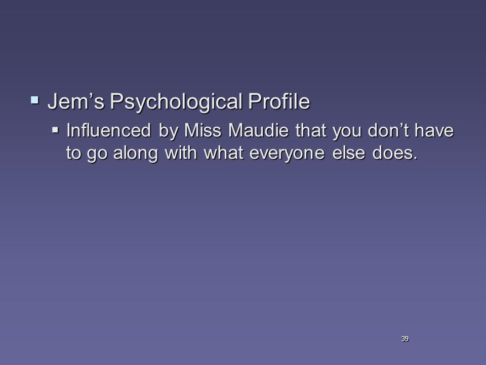 39  Jem's Psychological Profile  Influenced by Miss Maudie that you don't have to go along with what everyone else does.