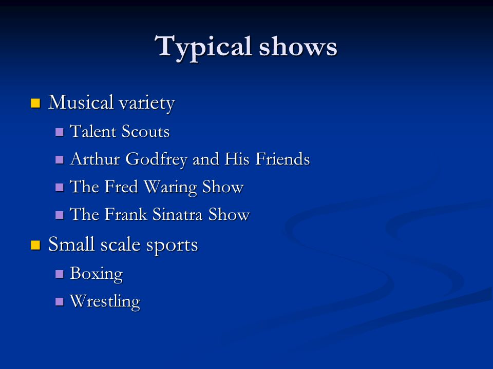 Typical shows Musical variety Musical variety Talent Scouts Talent Scouts Arthur Godfrey and His Friends Arthur Godfrey and His Friends The Fred Waring Show The Fred Waring Show The Frank Sinatra Show The Frank Sinatra Show Small scale sports Small scale sports Boxing Boxing Wrestling Wrestling