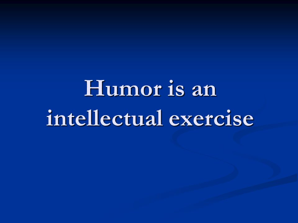 Humor is an intellectual exercise