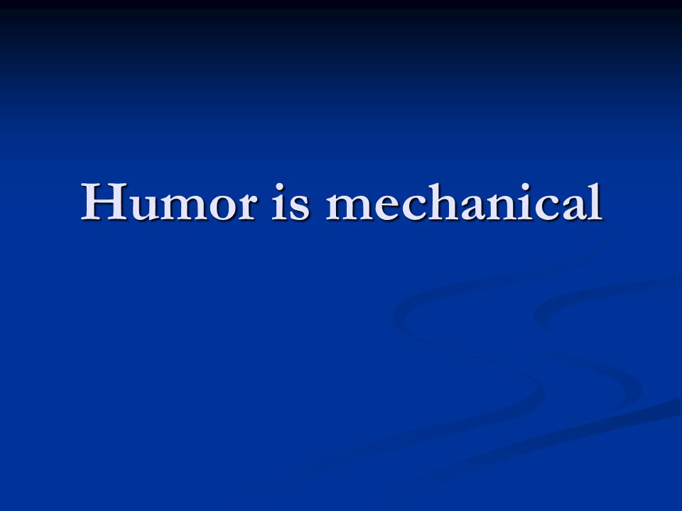 Humor is mechanical