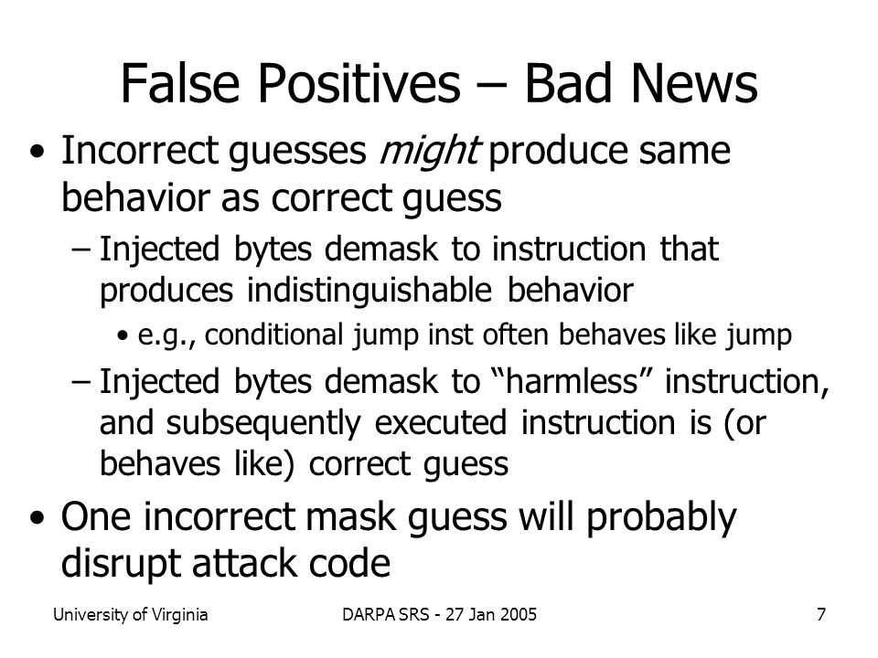 University of VirginiaDARPA SRS - 27 Jan 20057 False Positives – Bad News Incorrect guesses might produce same behavior as correct guess –Injected bytes demask to instruction that produces indistinguishable behavior e.g., conditional jump inst often behaves like jump –Injected bytes demask to harmless instruction, and subsequently executed instruction is (or behaves like) correct guess One incorrect mask guess will probably disrupt attack code