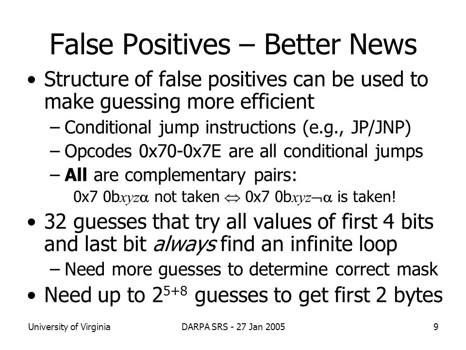 University of VirginiaDARPA SRS - 27 Jan 20059 False Positives – Better News Structure of false positives can be used to make guessing more efficient –Conditional jump instructions (e.g., JP/JNP) –Opcodes 0x70-0x7E are all conditional jumps –All are complementary pairs: 0x7 0b xyz  not taken  0x7 0b xyz  is taken.