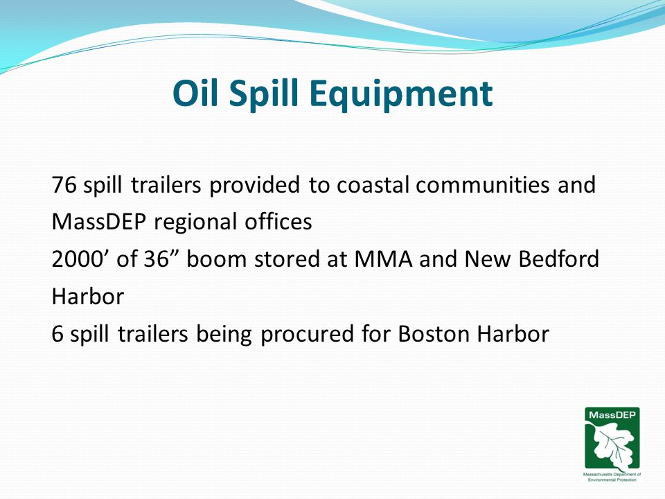 Oil Spill Equipment 76 spill trailers provided to coastal communities and MassDEP regional offices 2000' of 36 boom stored at MMA and New Bedford Harbor 6 spill trailers being procured for Boston Harbor