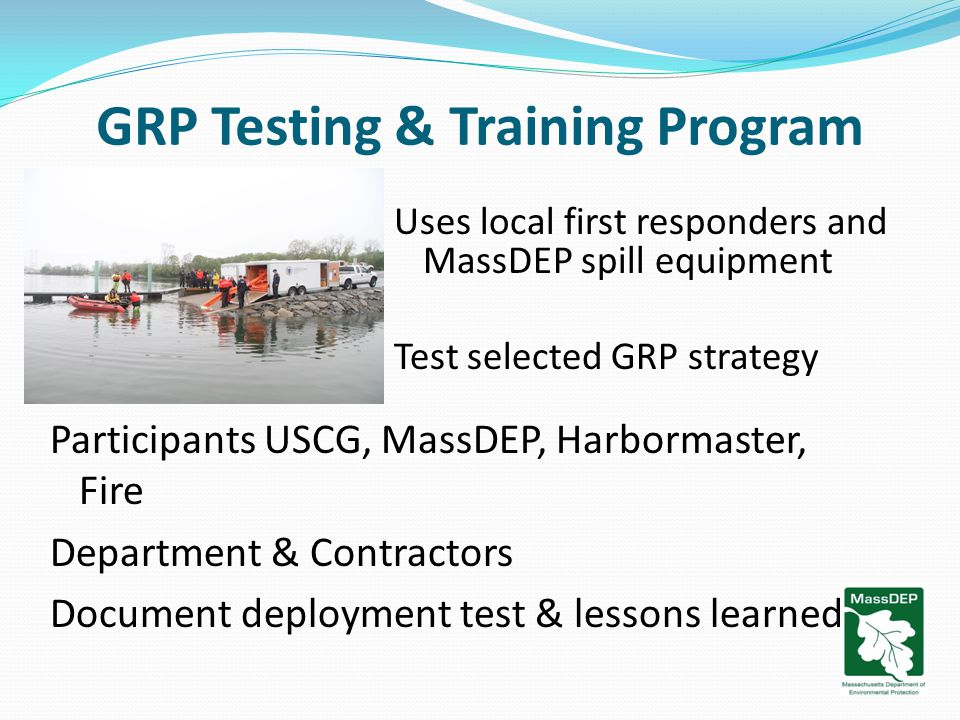 GRP Testing & Training Program Uses local first responders and MassDEP spill equipment Test selected GRP strategy Participants USCG, MassDEP, Harbormaster, Fire Department & Contractors Document deployment test & lessons learned