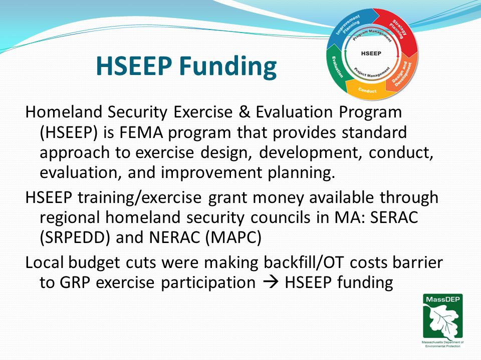 HSEEP Funding Homeland Security Exercise & Evaluation Program (HSEEP) is FEMA program that provides standard approach to exercise design, development, conduct, evaluation, and improvement planning.