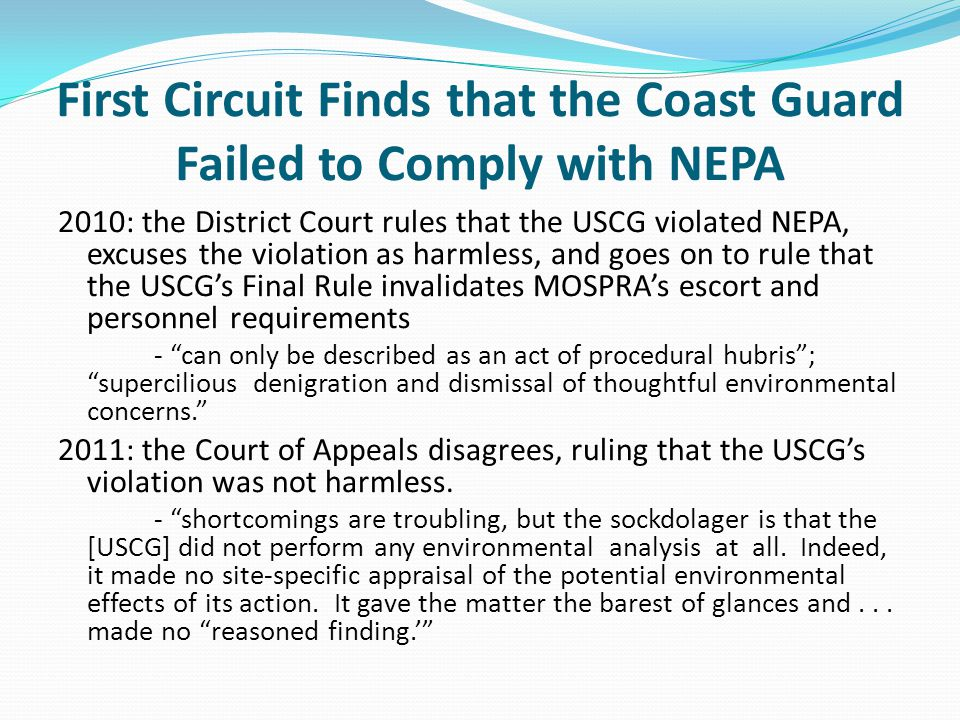 First Circuit Finds that the Coast Guard Failed to Comply with NEPA 2010: the District Court rules that the USCG violated NEPA, excuses the violation as harmless, and goes on to rule that the USCG's Final Rule invalidates MOSPRA's escort and personnel requirements - can only be described as an act of procedural hubris ; supercilious denigration and dismissal of thoughtful environmental concerns. 2011: the Court of Appeals disagrees, ruling that the USCG's violation was not harmless.