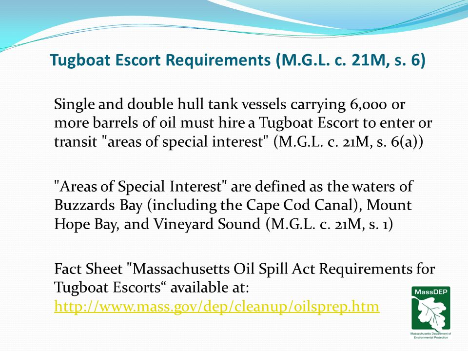 Tugboat Escort Requirements (M.G.L. c. 21M, s. 6) Single and double hull tank vessels carrying 6,000 or more barrels of oil must hire a Tugboat Escort