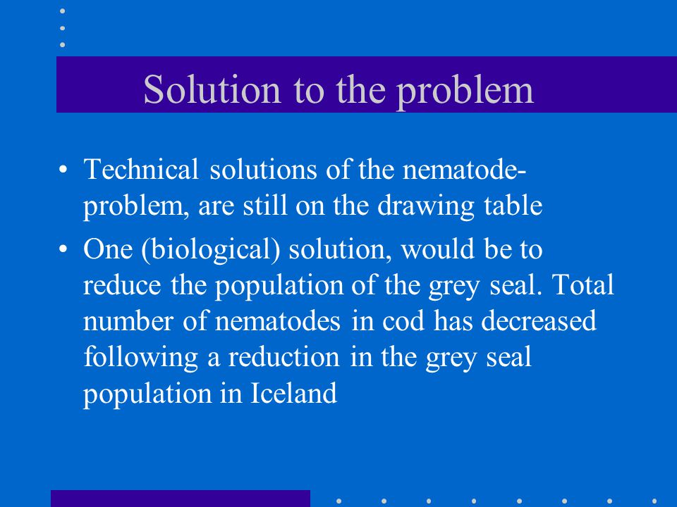 Solution to the problem Technical solutions of the nematode- problem, are still on the drawing table One (biological) solution, would be to reduce the population of the grey seal.