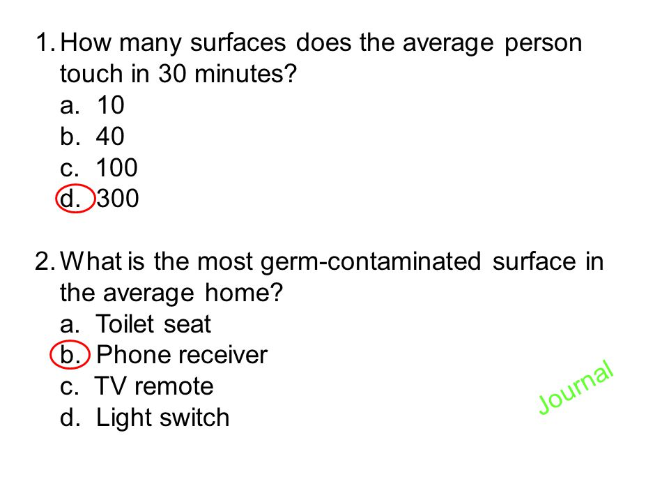 1.How many surfaces does the average person touch in 30 minutes? a. 10 b. 40 c. 100 d. 300 2.What is the most germ-contaminated surface in the average