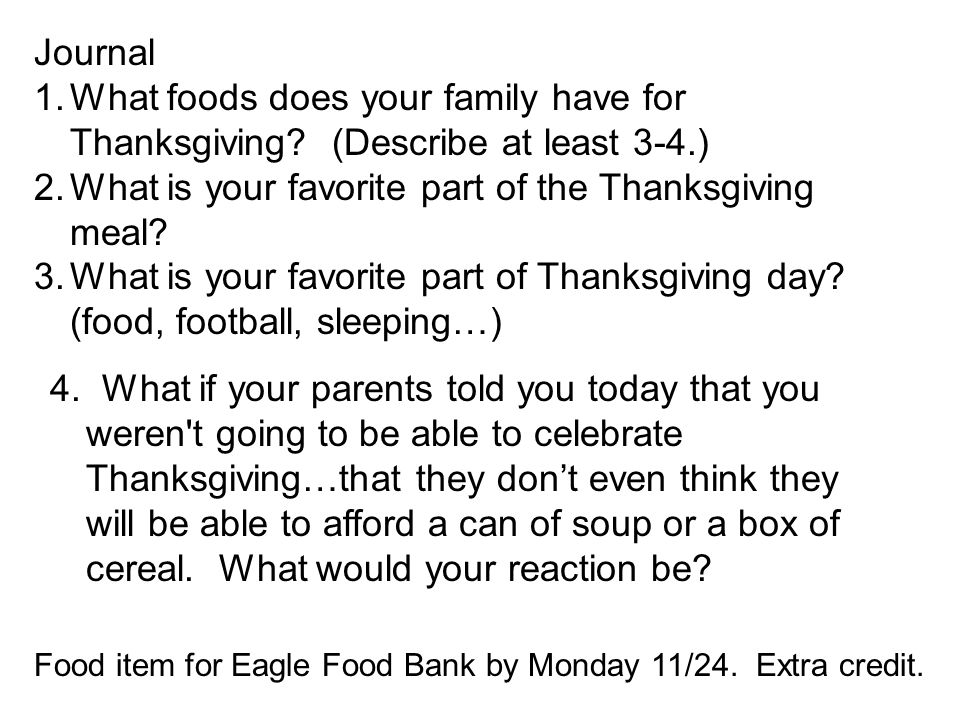 Journal 1.What foods does your family have for Thanksgiving? (Describe at least 3-4.) 2.What is your favorite part of the Thanksgiving meal? 3.What is