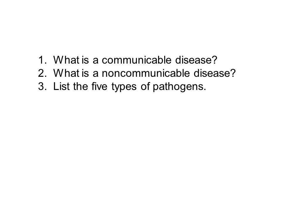 1. What is a communicable disease? 2. What is a noncommunicable disease? 3. List the five types of pathogens.