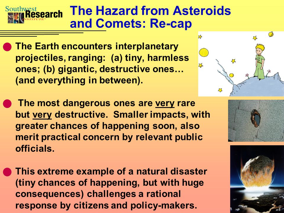 The Hazard from Asteroids and Comets: Re-cap The Earth encounters interplanetary projectiles, ranging: (a) tiny, harmless ones; (b) gigantic, destructive ones… (and everything in between).