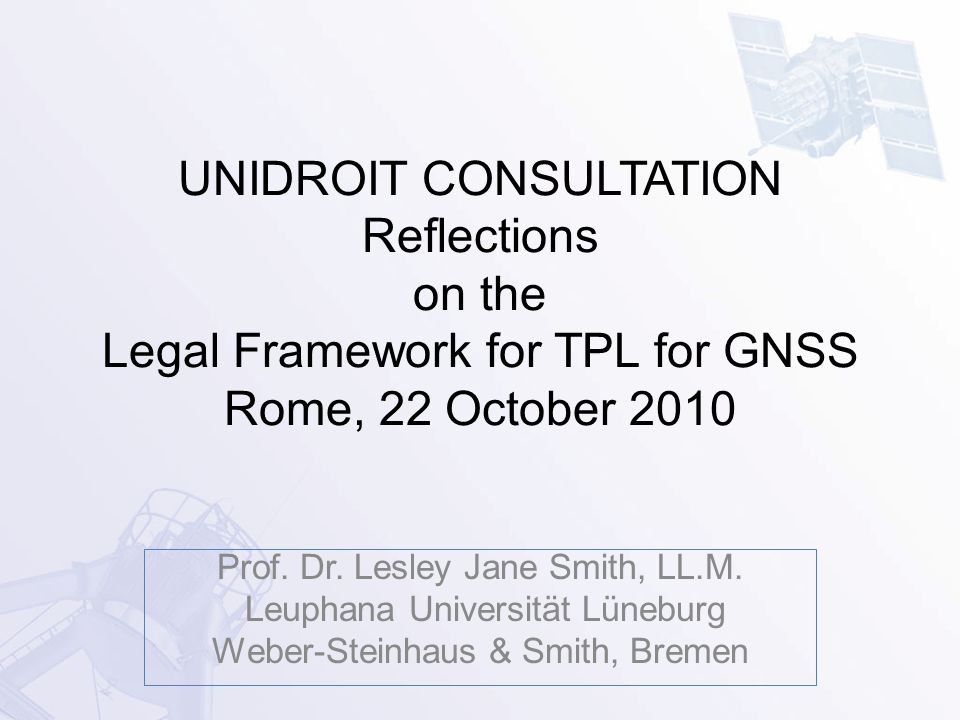 UNIDROIT CONSULTATION Reflections on the Legal Framework for TPL for GNSS Rome, 22 October 2010 Prof.