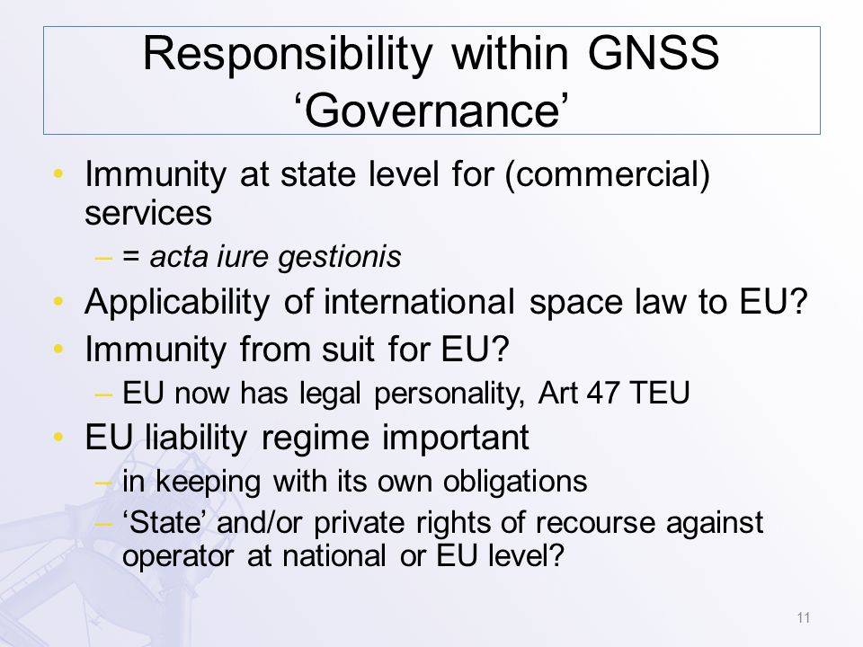 Responsibility within GNSS 'Governance' Immunity at state level for (commercial) services –= acta iure gestionis Applicability of international space law to EU.
