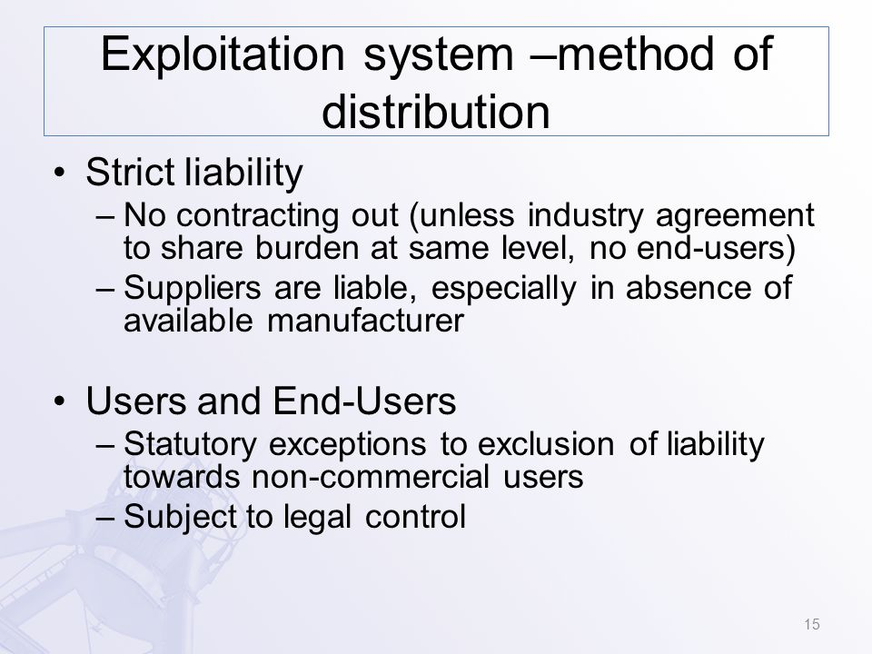 Exploitation system –method of distribution Strict liability –No contracting out (unless industry agreement to share burden at same level, no end-users) –Suppliers are liable, especially in absence of available manufacturer Users and End-Users –Statutory exceptions to exclusion of liability towards non-commercial users –Subject to legal control 15