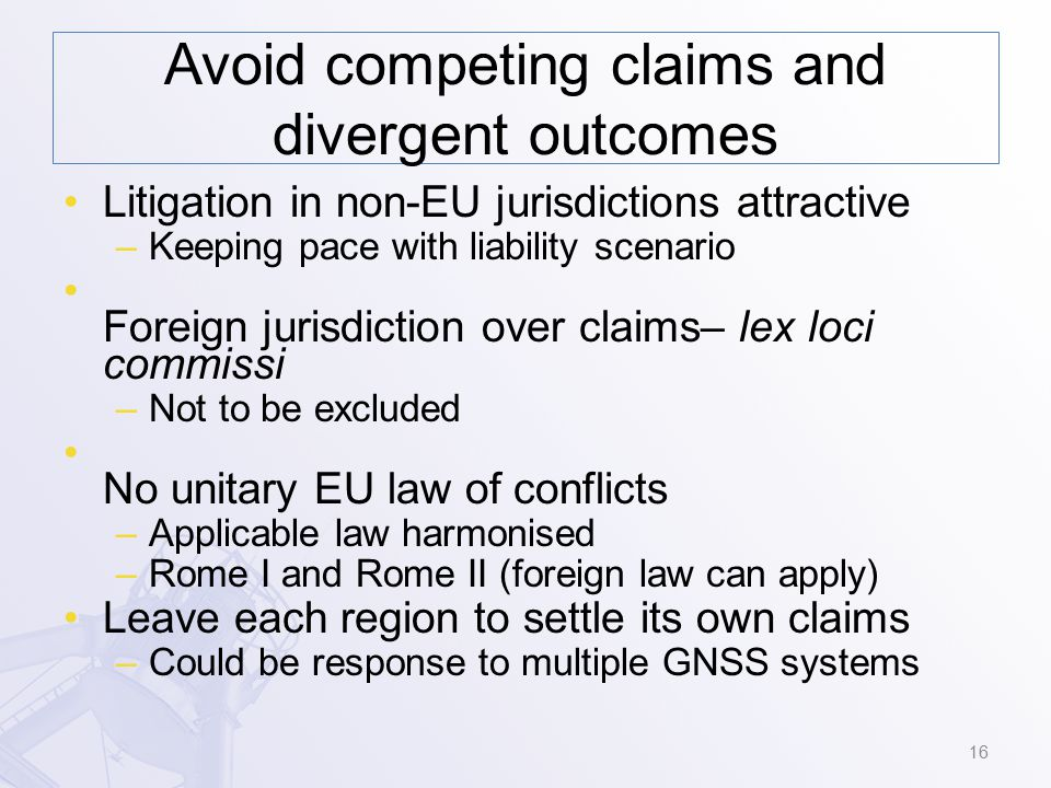 Avoid competing claims and divergent outcomes Litigation in non-EU jurisdictions attractive –Keeping pace with liability scenario Foreign jurisdiction over claims– lex loci commissi –Not to be excluded No unitary EU law of conflicts –Applicable law harmonised –Rome I and Rome II (foreign law can apply) Leave each region to settle its own claims –Could be response to multiple GNSS systems 16