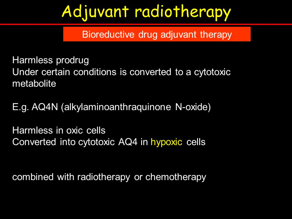 Adjuvant radiotherapy Bioreductive drug adjuvant therapy Harmless prodrug Under certain conditions is converted to a cytotoxic metabolite E.g.
