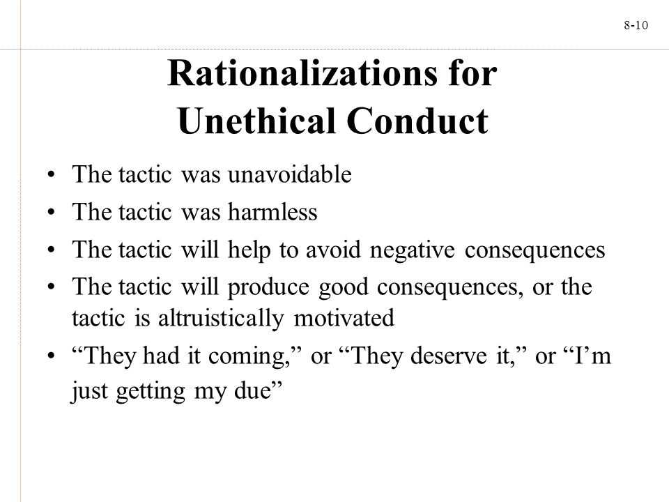 8-10 Rationalizations for Unethical Conduct The tactic was unavoidable The tactic was harmless The tactic will help to avoid negative consequences The tactic will produce good consequences, or the tactic is altruistically motivated They had it coming, or They deserve it, or I'm just getting my due