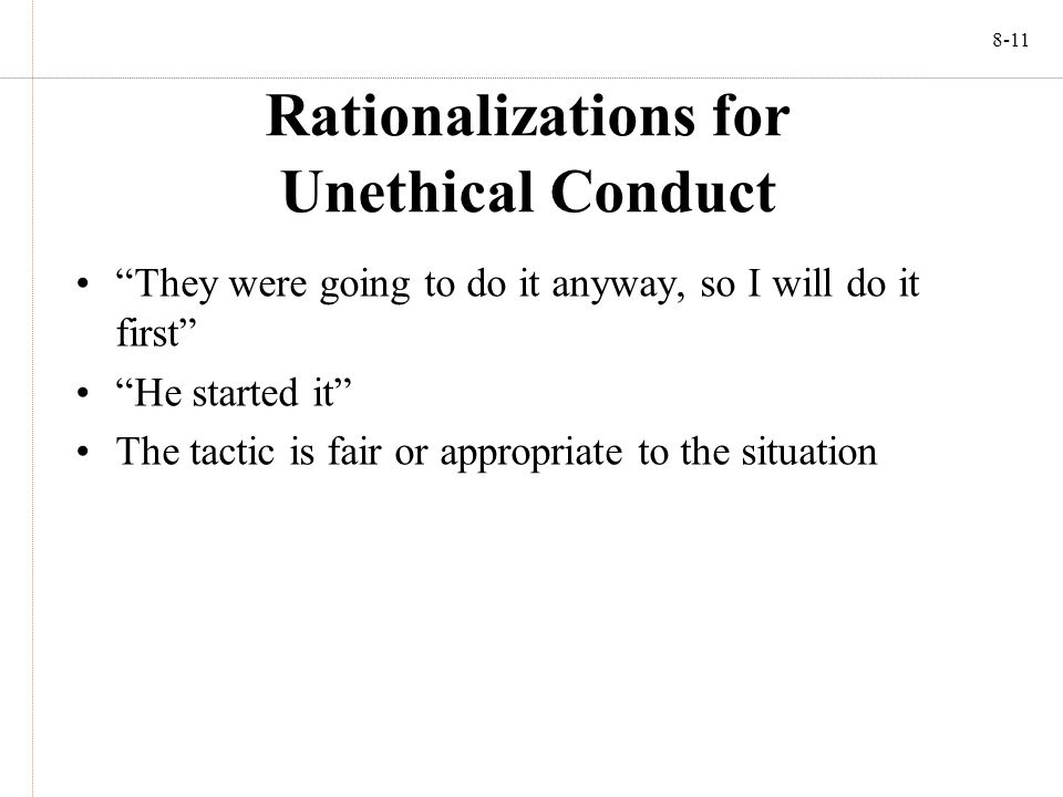 8-11 Rationalizations for Unethical Conduct They were going to do it anyway, so I will do it first He started it The tactic is fair or appropriate to the situation