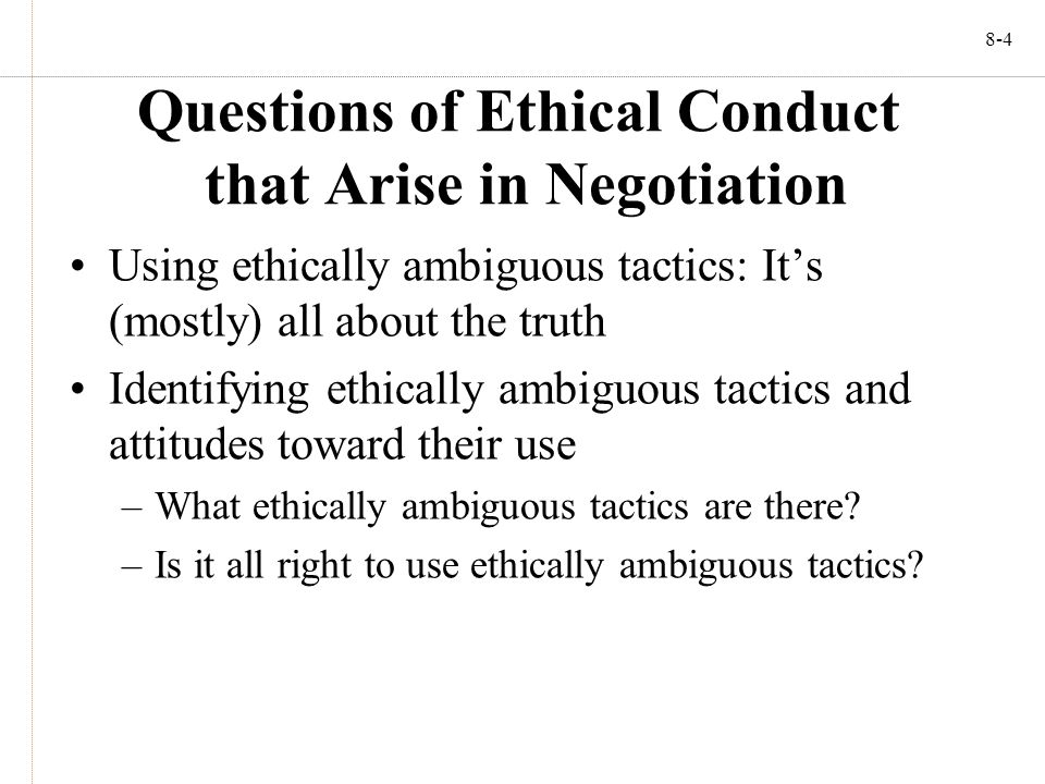 8-4 Questions of Ethical Conduct that Arise in Negotiation Using ethically ambiguous tactics: It's (mostly) all about the truth Identifying ethically ambiguous tactics and attitudes toward their use –What ethically ambiguous tactics are there.