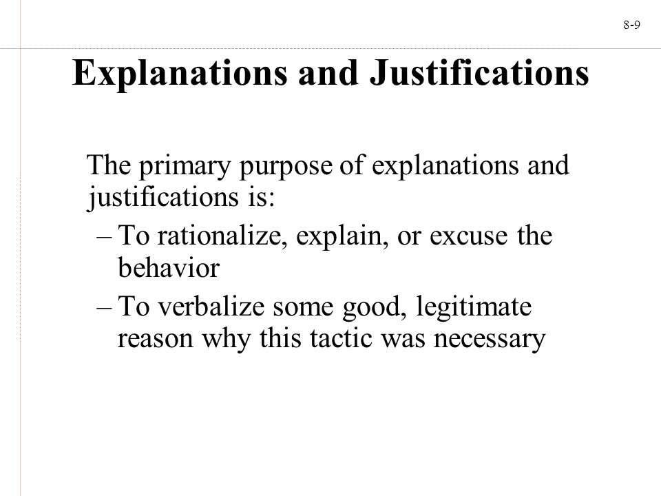 8-9 Explanations and Justifications The primary purpose of explanations and justifications is: –To rationalize, explain, or excuse the behavior –To verbalize some good, legitimate reason why this tactic was necessary
