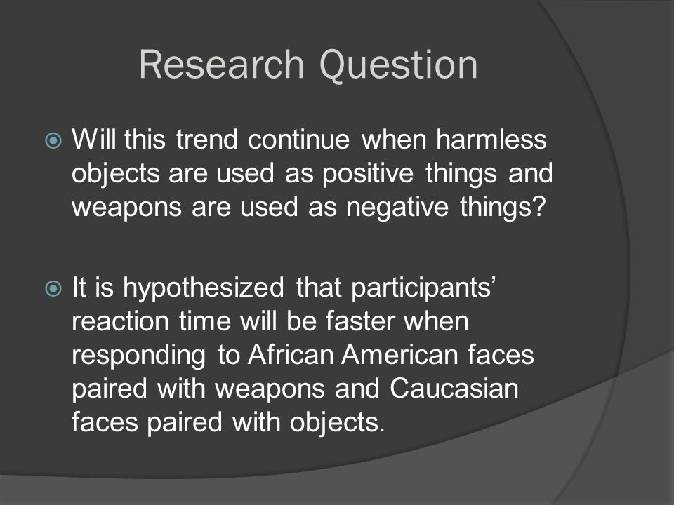 Research Question  Will this trend continue when harmless objects are used as positive things and weapons are used as negative things.