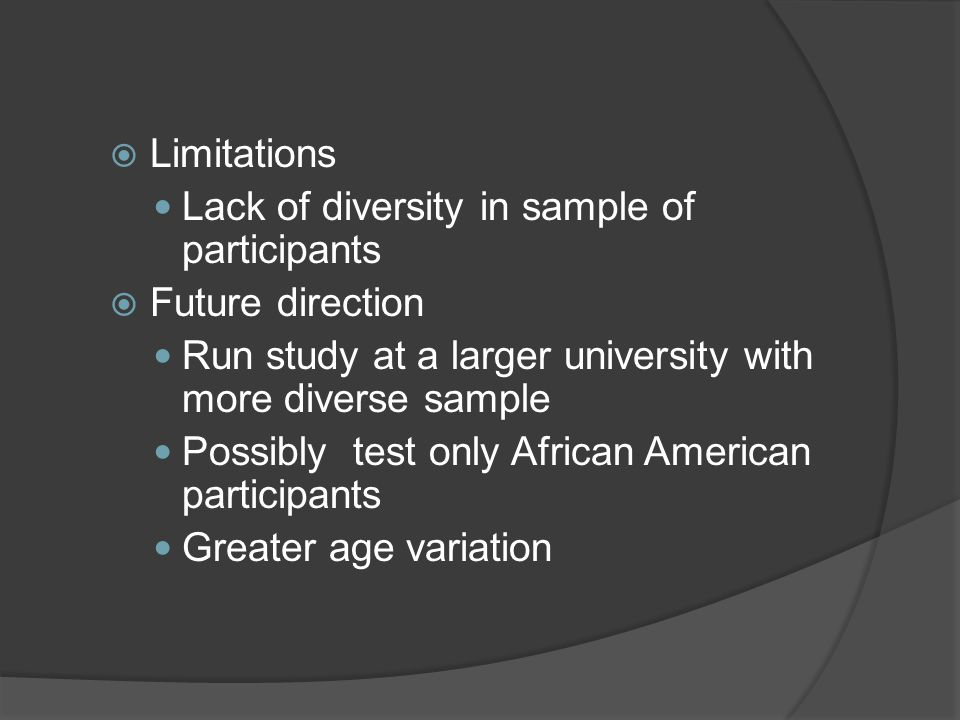  Limitations Lack of diversity in sample of participants  Future direction Run study at a larger university with more diverse sample Possibly test only African American participants Greater age variation