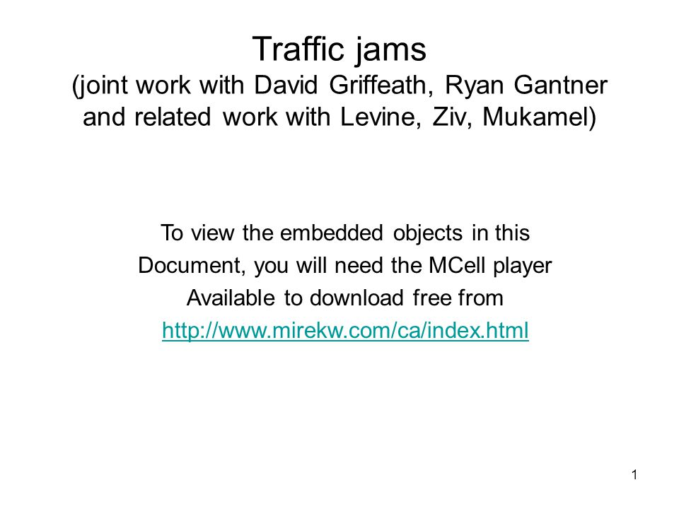 1 Traffic jams (joint work with David Griffeath, Ryan Gantner and related work with Levine, Ziv, Mukamel) To view the embedded objects in this Documen