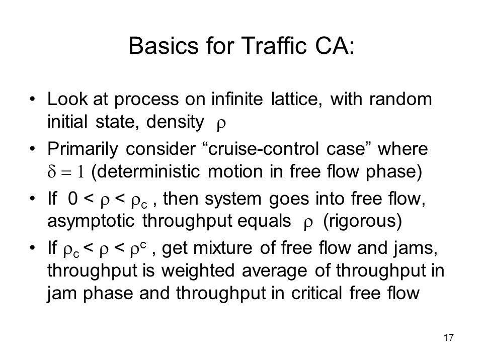 17 Basics for Traffic CA: Look at process on infinite lattice, with random initial state, density  Primarily consider cruise-control case where  (deterministic motion in free flow phase) If 0 <  <  c, then system goes into free flow, asymptotic throughput equals  (rigorous) If  c <  <  c, get mixture of free flow and jams, throughput is weighted average of throughput in jam phase and throughput in critical free flow