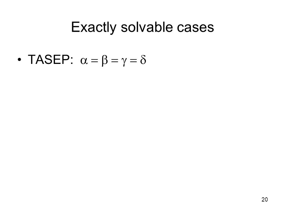 20 Exactly solvable cases TASEP: 
