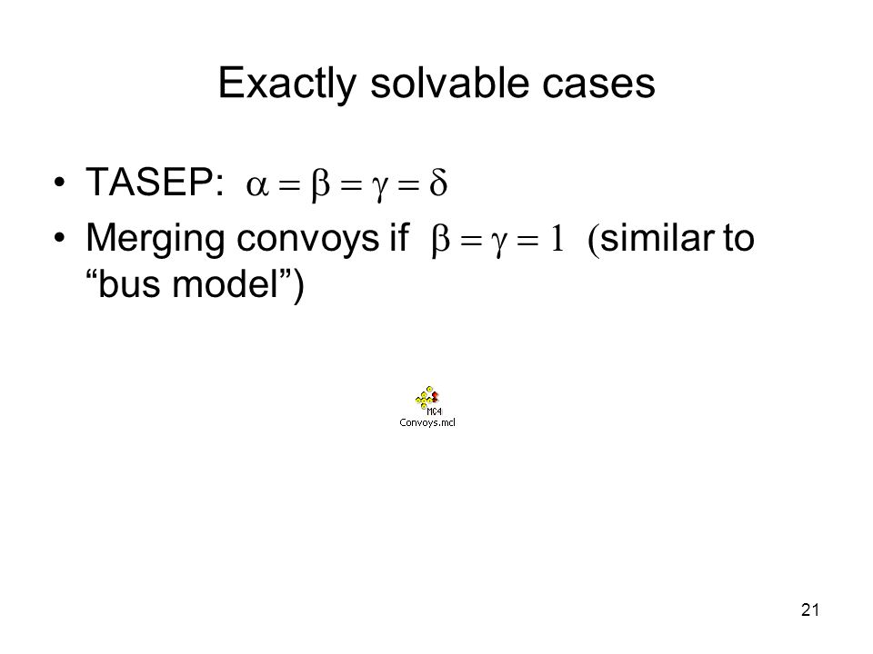 21 Exactly solvable cases TASEP:  Merging convoys if  similar to bus model )