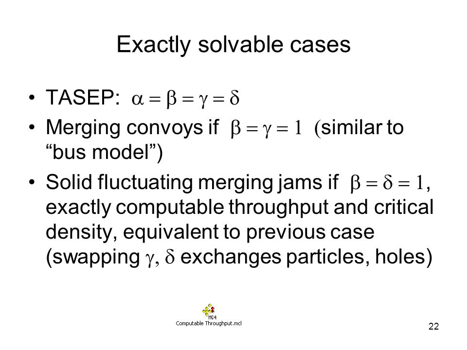 22 Exactly solvable cases TASEP:  Merging convoys if  similar to bus model ) Solid fluctuating merging jams if , exactly computable throughput and critical density, equivalent to previous case (swapping  exchanges particles, holes)