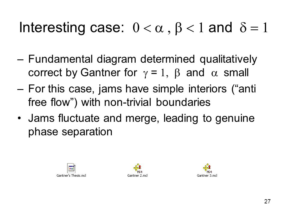27 Interesting case:  and  –Fundamental diagram determined qualitatively correct by Gantner for  =  and  small –For this case, jams have simple interiors ( anti free flow ) with non-trivial boundaries Jams fluctuate and merge, leading to genuine phase separation
