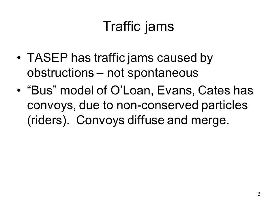 "3 Traffic jams TASEP has traffic jams caused by obstructions – not spontaneous ""Bus"" model of O'Loan, Evans, Cates has convoys, due to non-conserved p"