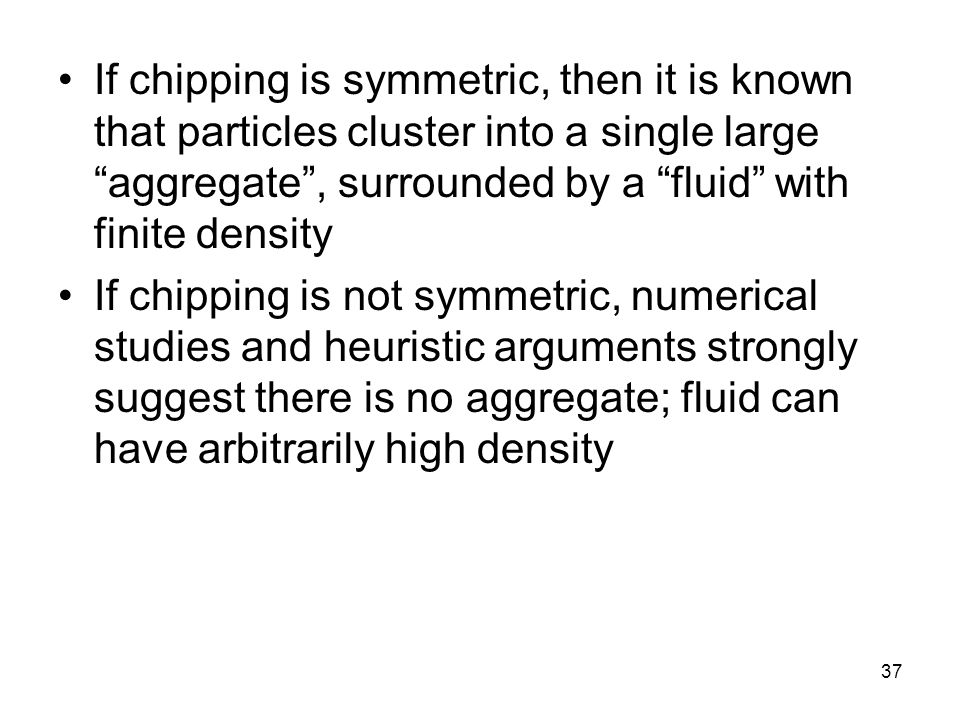 37 If chipping is symmetric, then it is known that particles cluster into a single large aggregate , surrounded by a fluid with finite density If chipping is not symmetric, numerical studies and heuristic arguments strongly suggest there is no aggregate; fluid can have arbitrarily high density