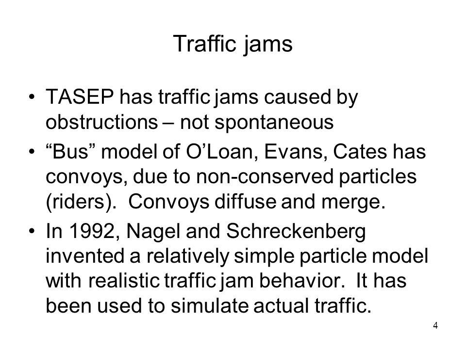 4 Traffic jams TASEP has traffic jams caused by obstructions – not spontaneous Bus model of O'Loan, Evans, Cates has convoys, due to non-conserved particles (riders).