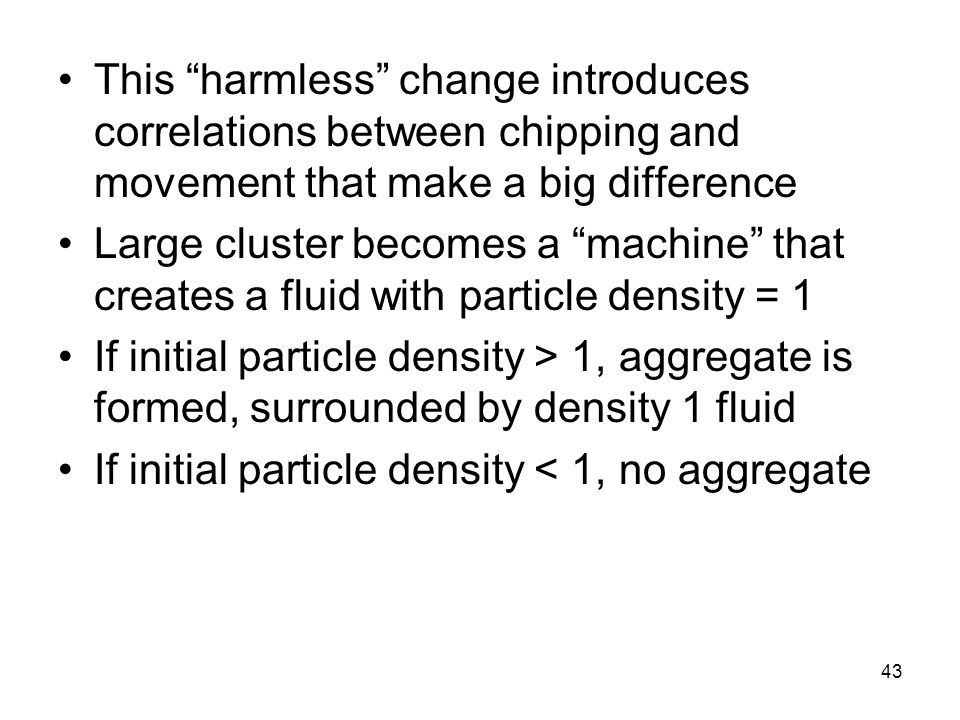43 This harmless change introduces correlations between chipping and movement that make a big difference Large cluster becomes a machine that creates a fluid with particle density = 1 If initial particle density > 1, aggregate is formed, surrounded by density 1 fluid If initial particle density < 1, no aggregate