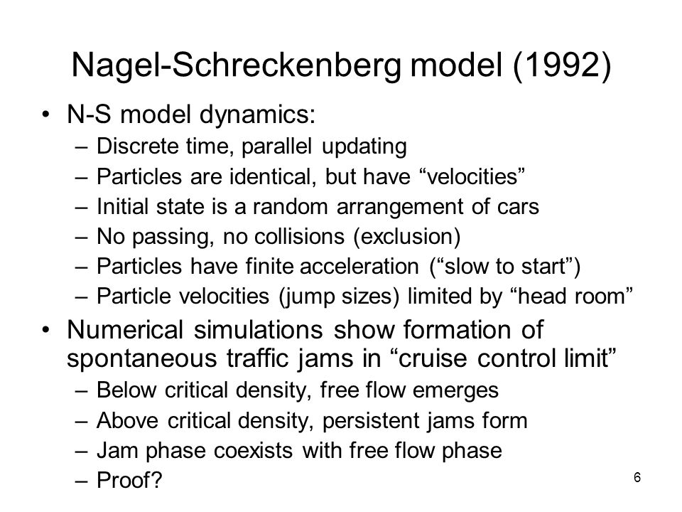 6 Nagel-Schreckenberg model (1992) N-S model dynamics: –Discrete time, parallel updating –Particles are identical, but have velocities –Initial state is a random arrangement of cars –No passing, no collisions (exclusion) –Particles have finite acceleration ( slow to start ) –Particle velocities (jump sizes) limited by head room Numerical simulations show formation of spontaneous traffic jams in cruise control limit –Below critical density, free flow emerges –Above critical density, persistent jams form –Jam phase coexists with free flow phase –Proof