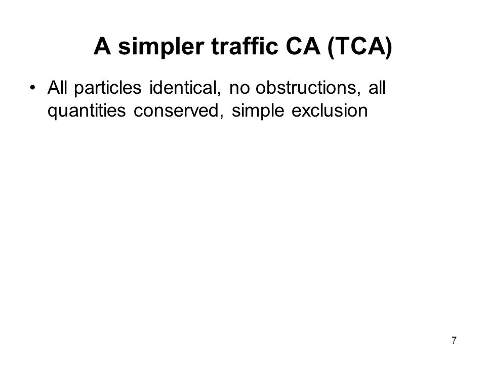 7 A simpler traffic CA (TCA) All particles identical, no obstructions, all quantities conserved, simple exclusion