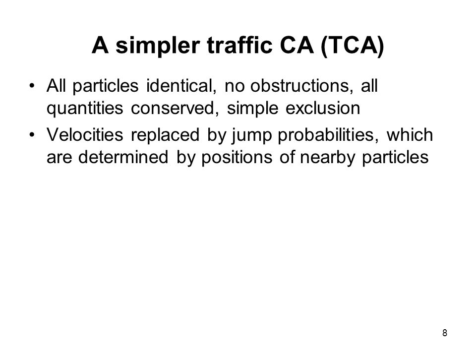 8 A simpler traffic CA (TCA) All particles identical, no obstructions, all quantities conserved, simple exclusion Velocities replaced by jump probabilities, which are determined by positions of nearby particles