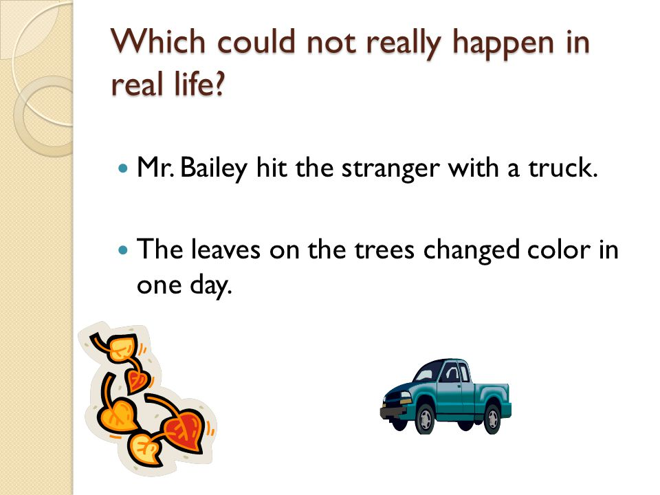Which could not really happen in real life? Mr. Bailey hit the stranger with a truck. The leaves on the trees changed color in one day.