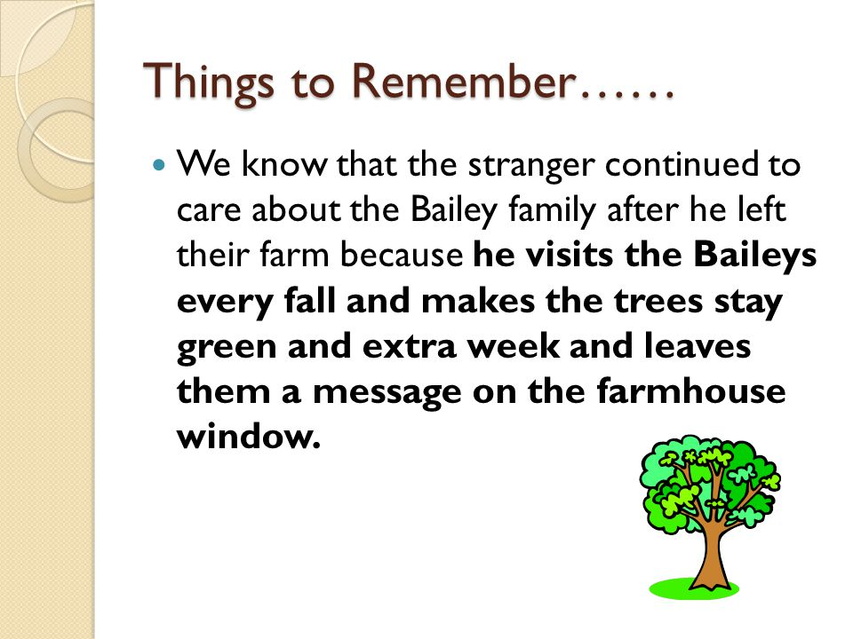 Things to Remember…… We know that the stranger continued to care about the Bailey family after he left their farm because he visits the Baileys every fall and makes the trees stay green and extra week and leaves them a message on the farmhouse window.