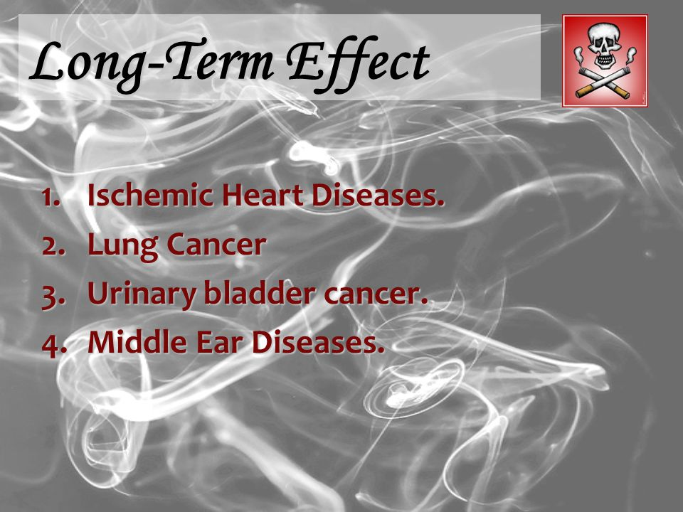 Long-Term Effect 1.Ischemic Heart Diseases. 2.Lung Cancer 3.Urinary bladder cancer.