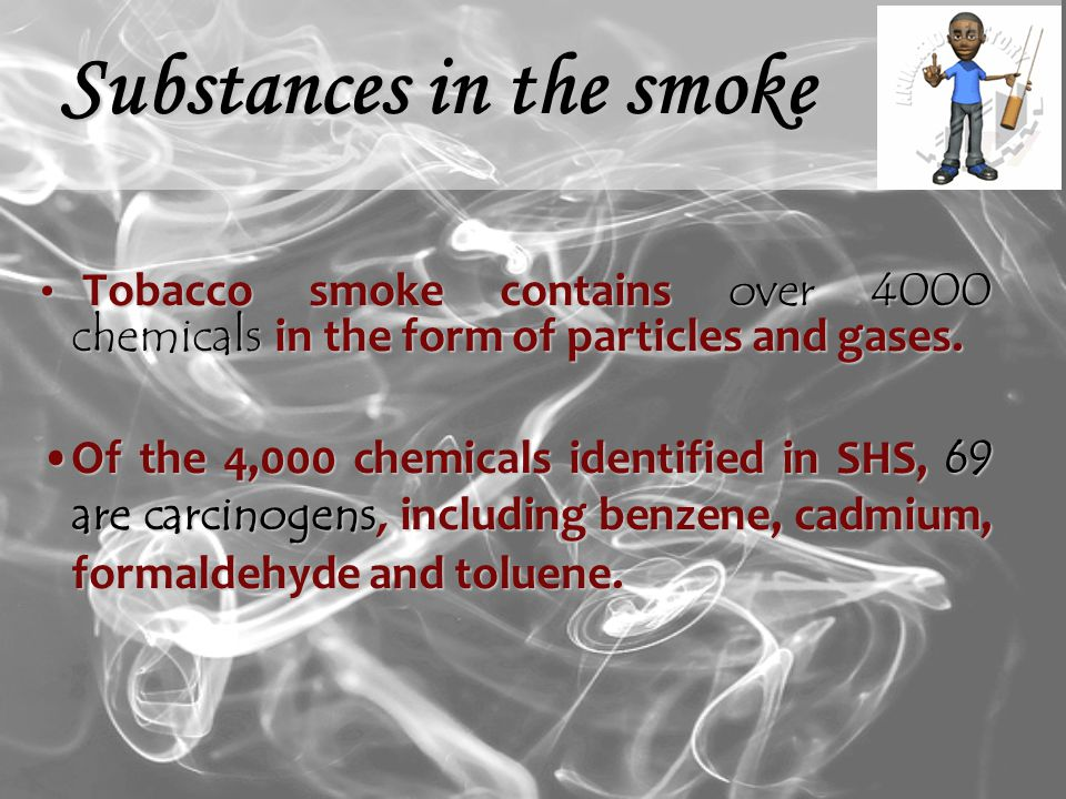 Substances in the smoke Tobacco smoke contains over 4000 chemicals in the form of particles and gases.