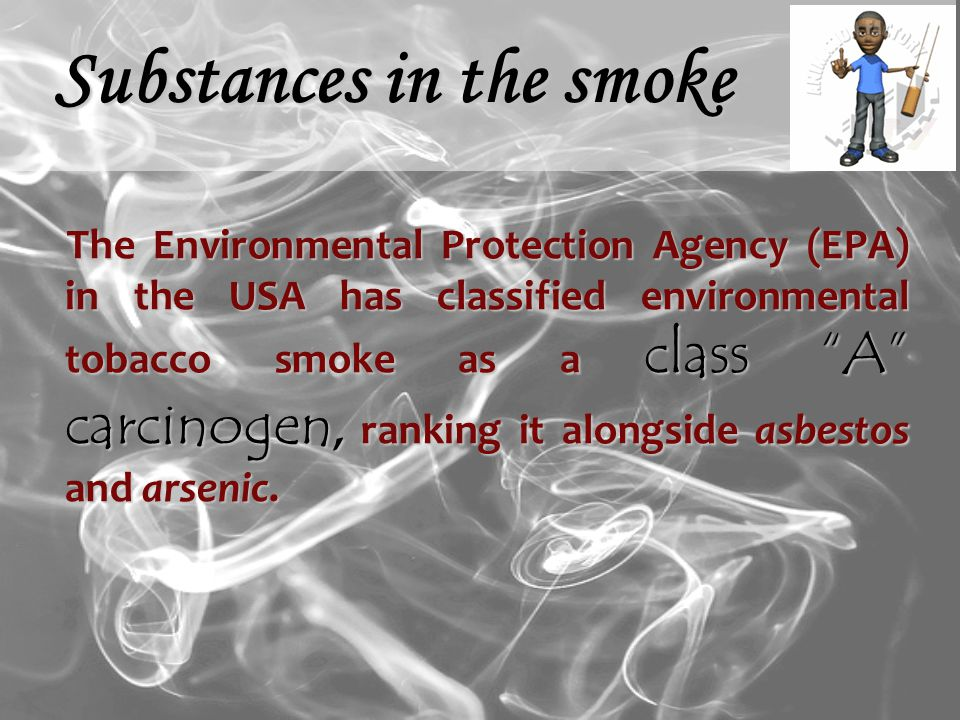 The Environmental Protection Agency (EPA) in the USA has classified environmental tobacco smoke as a class A carcinogen, ranking it alongside asbestos and arsenic.