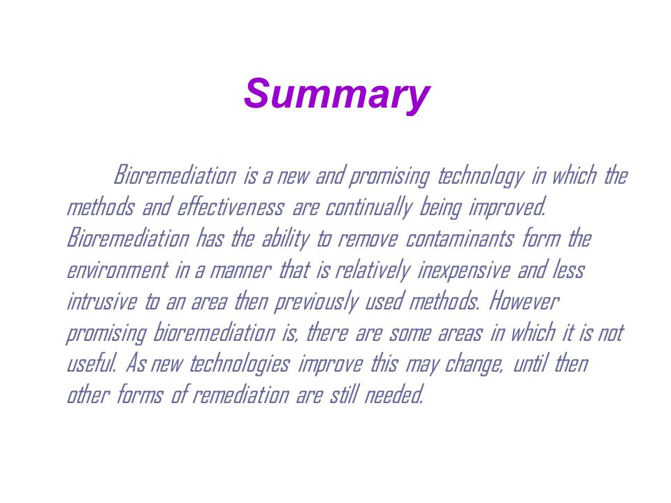 Summary Bioremediation is a new and promising technology in which the methods and effectiveness are continually being improved. Bioremediation has the