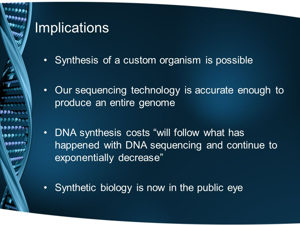 Implications Synthesis of a custom organism is possible Our sequencing technology is accurate enough to produce an entire genome DNA synthesis costs will follow what has happened with DNA sequencing and continue to exponentially decrease Synthetic biology is now in the public eye